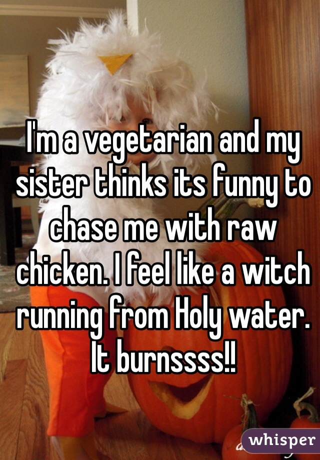 I'm a vegetarian and my sister thinks its funny to chase me with raw chicken. I feel like a witch running from Holy water. It burnssss!!
