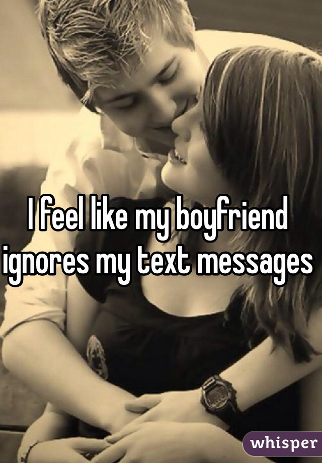I feel like my boyfriend ignores my text messages