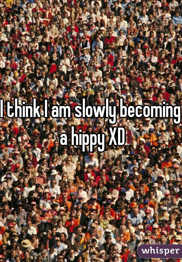 I think I am slowly becoming a hippy XD