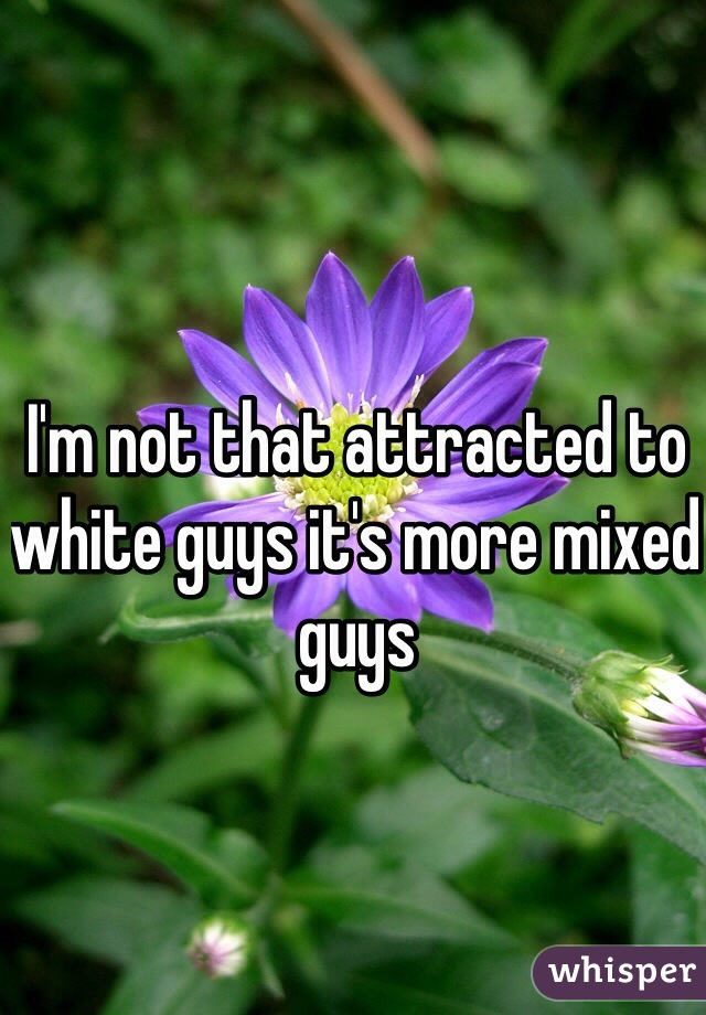 I'm not that attracted to white guys it's more mixed guys