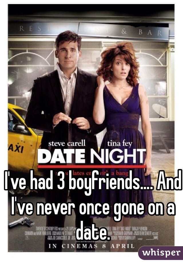 I've had 3 boyfriends.... And I've never once gone on a date.