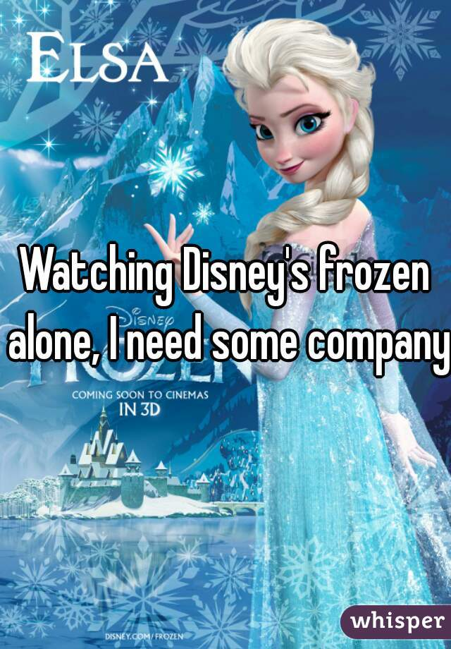 Watching Disney's frozen alone, I need some company