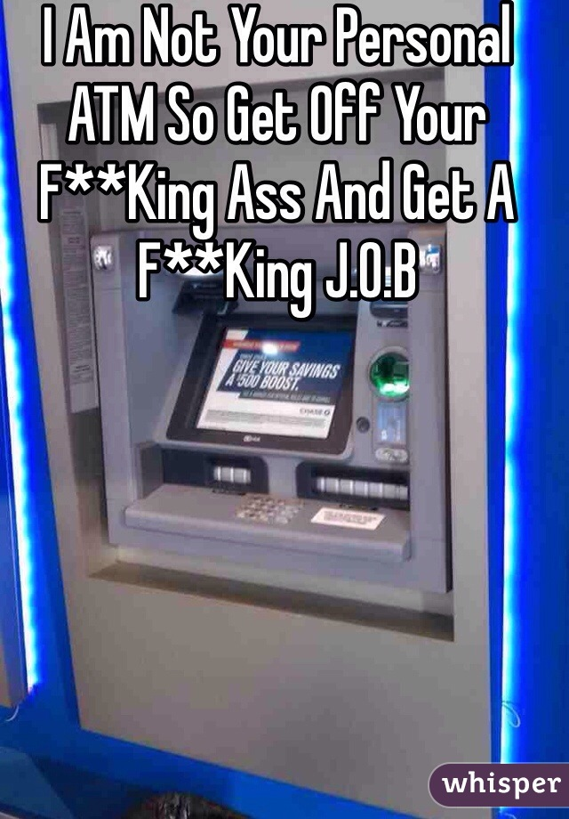 I Am Not Your Personal ATM So Get Off Your F**King Ass And Get A F**King J.O.B