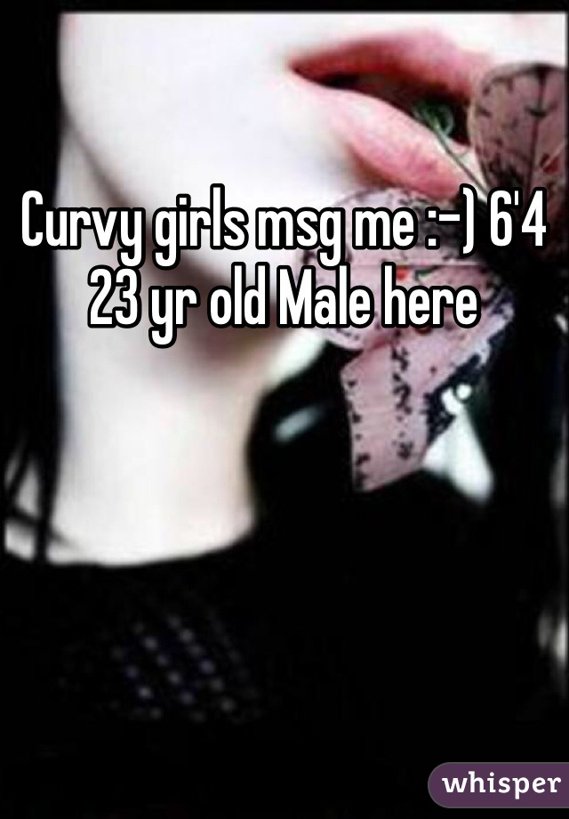 Curvy girls msg me :-) 6'4 23 yr old Male here