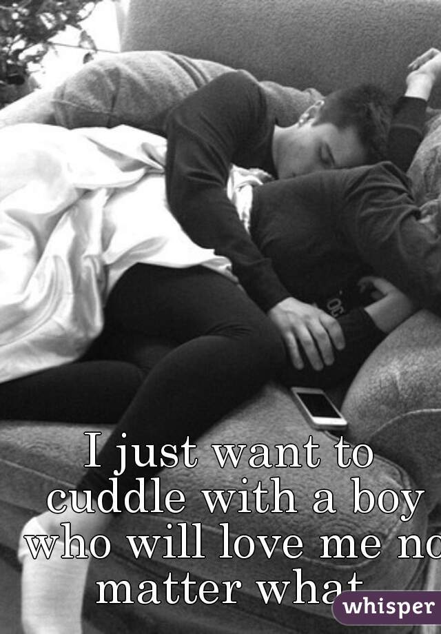 I just want to cuddle with a boy who will love me no matter what.
