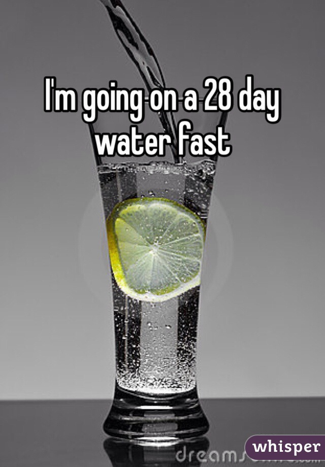 I'm going on a 28 day water fast