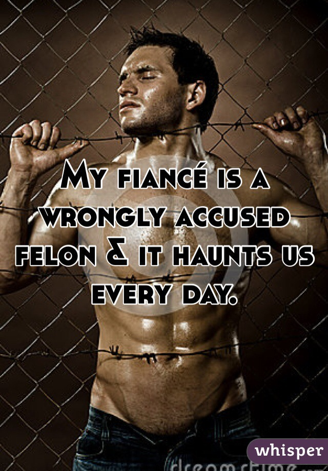 My fiancé is a wrongly accused felon & it haunts us every day.