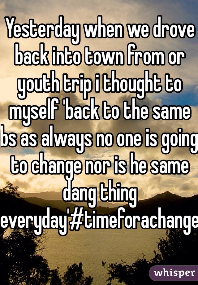 Yesterday when we drove back into town from or youth trip i thought to myself 'back to the same bs as always no one is going to change nor is he same dang thing everyday'#timeforachange