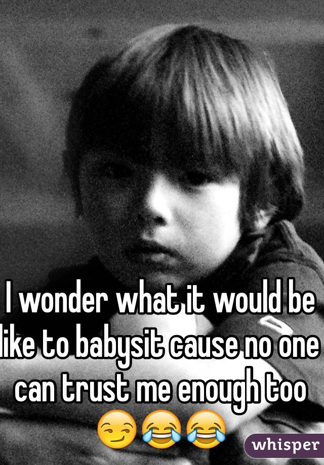 I wonder what it would be like to babysit cause no one can trust me enough too😏😂😂