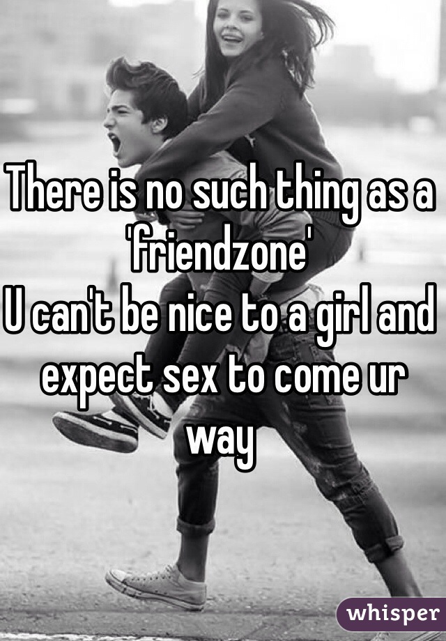 There is no such thing as a 'friendzone'  U can't be nice to a girl and  expect sex to come ur way