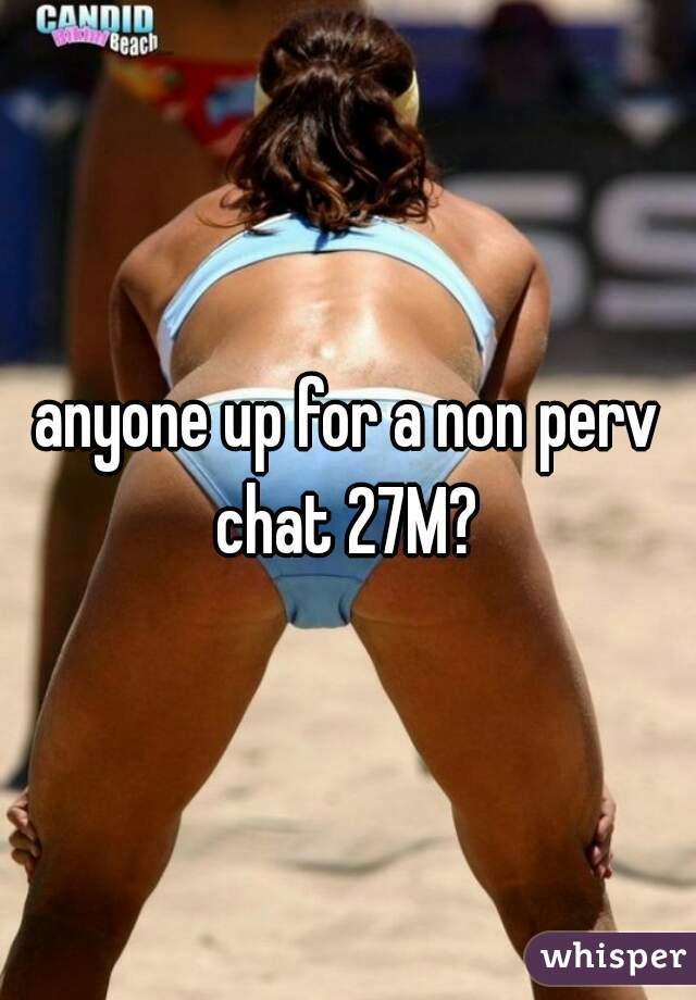 anyone up for a non perv chat 27M?