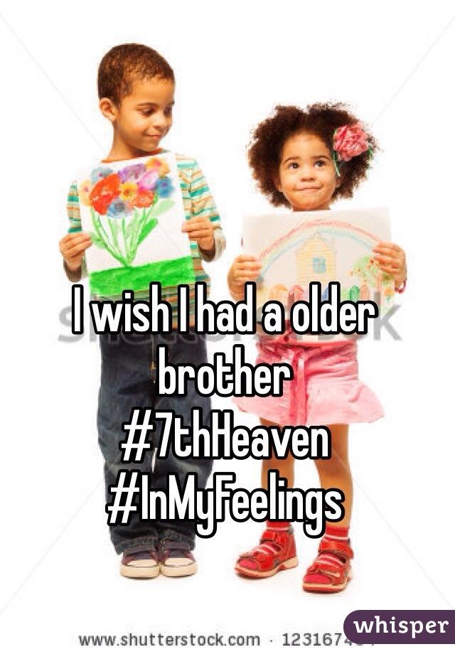 I wish I had a older brother  #7thHeaven #InMyFeelings