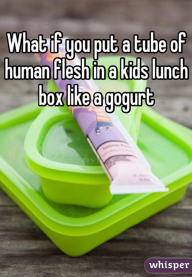 What if you put a tube of human flesh in a kids lunch box like a gogurt