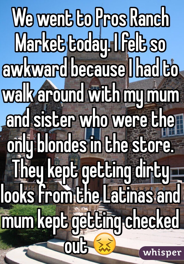 We went to Pros Ranch Market today. I felt so awkward because I had to walk around with my mum and sister who were the only blondes in the store. They kept getting dirty looks from the Latinas and mum kept getting checked out 😖