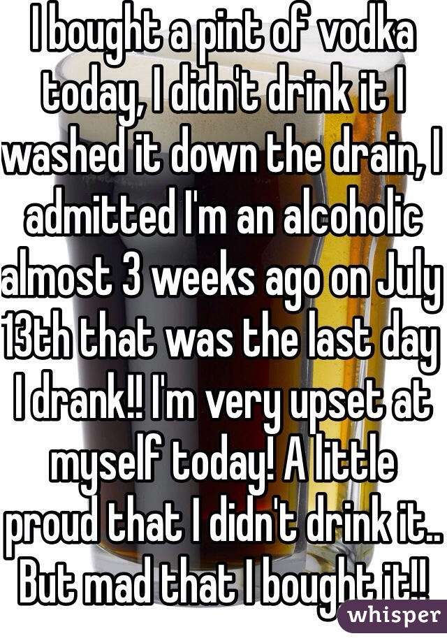 I bought a pint of vodka today, I didn't drink it I washed it down the drain, I admitted I'm an alcoholic almost 3 weeks ago on July 13th that was the last day I drank!! I'm very upset at myself today! A little proud that I didn't drink it.. But mad that I bought it!!