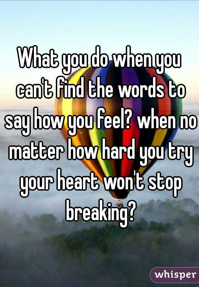 What you do when you can't find the words to say how you feel? when no matter how hard you try your heart won't stop breaking?