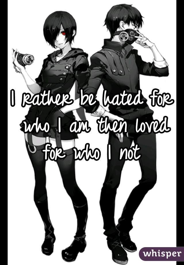 I rather be hated for who I am then loved for who I not