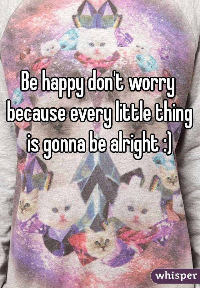 Be happy don't worry because every little thing is gonna be alright :)