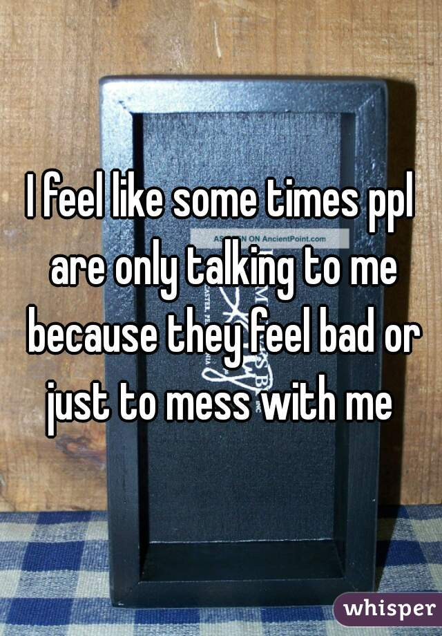 I feel like some times ppl are only talking to me because they feel bad or just to mess with me