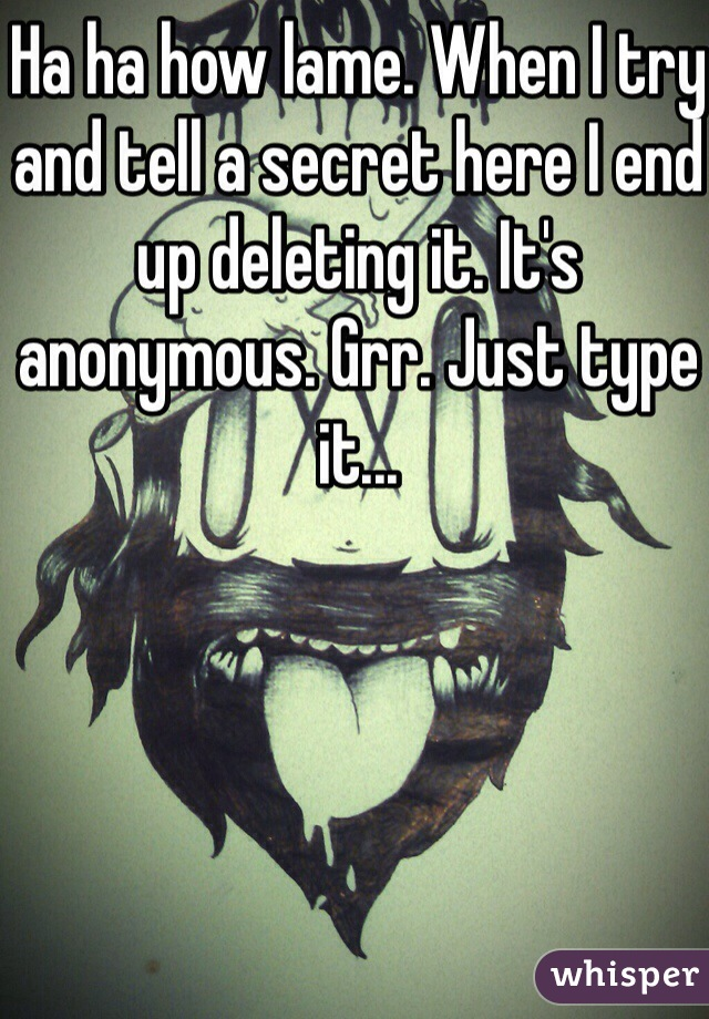 Ha ha how lame. When I try and tell a secret here I end up deleting it. It's anonymous. Grr. Just type it...