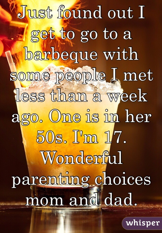 Just found out I get to go to a barbeque with some people I met less than a week ago. One is in her 50s. I'm 17. Wonderful parenting choices mom and dad.
