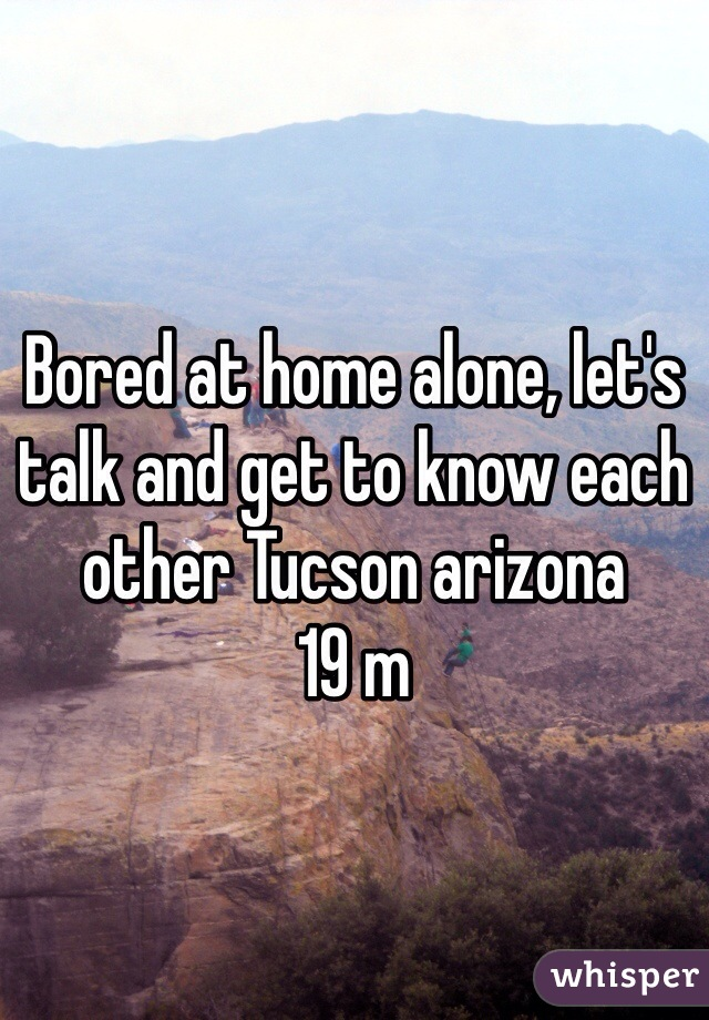Bored at home alone, let's talk and get to know each other Tucson arizona  19 m