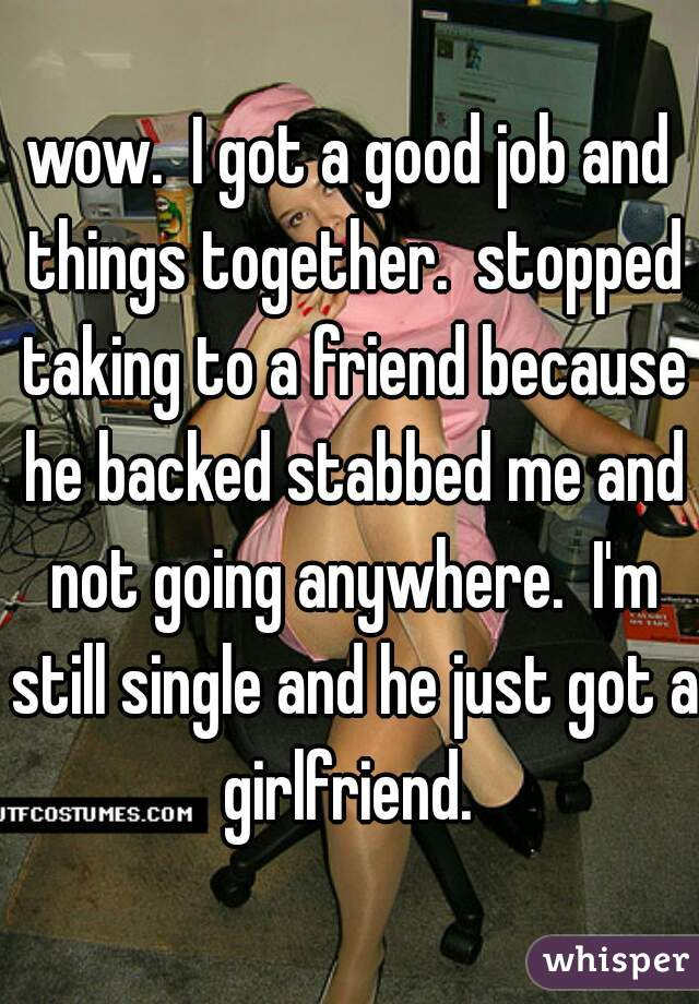 wow.  I got a good job and things together.  stopped taking to a friend because he backed stabbed me and not going anywhere.  I'm still single and he just got a girlfriend.