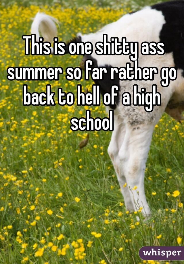 This is one shitty ass summer so far rather go back to hell of a high school