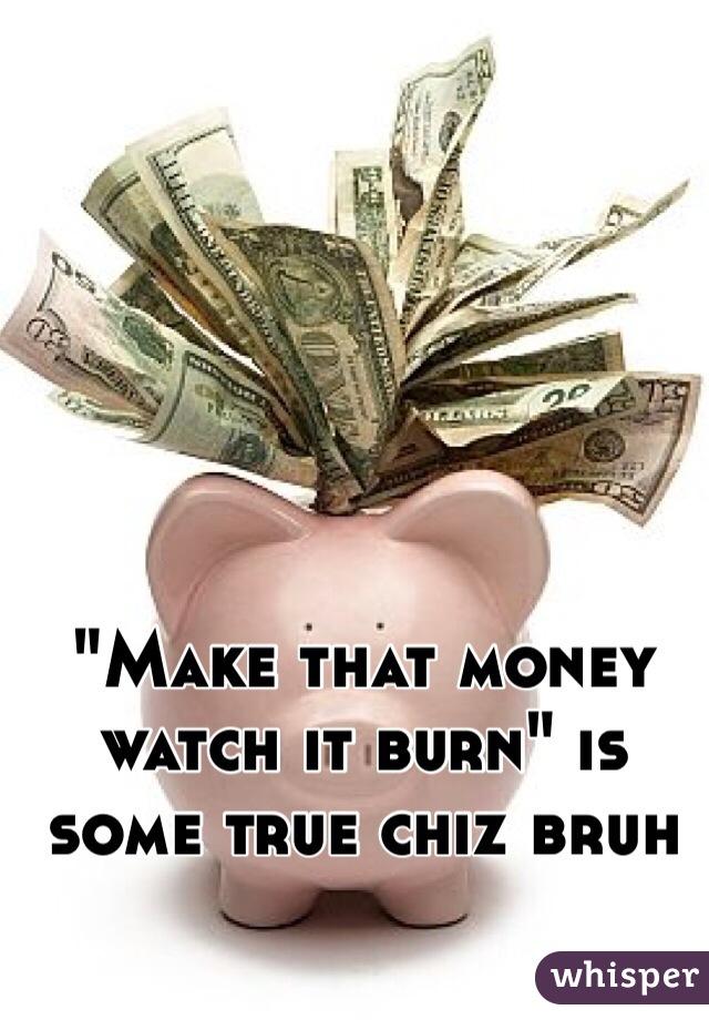 """""""Make that money watch it burn"""" is some true chiz bruh"""
