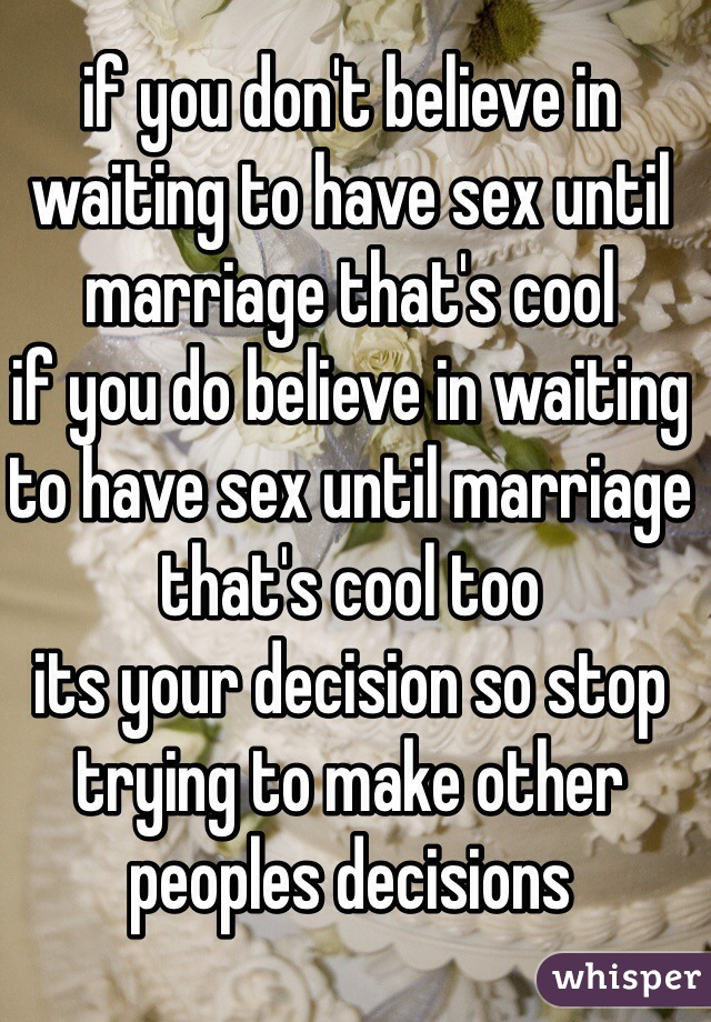 if you don't believe in waiting to have sex until marriage that's cool  if you do believe in waiting to have sex until marriage that's cool too its your decision so stop trying to make other peoples decisions