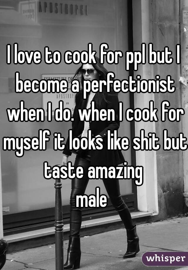I love to cook for ppl but I become a perfectionist when I do. when I cook for myself it looks like shit but taste amazing  male