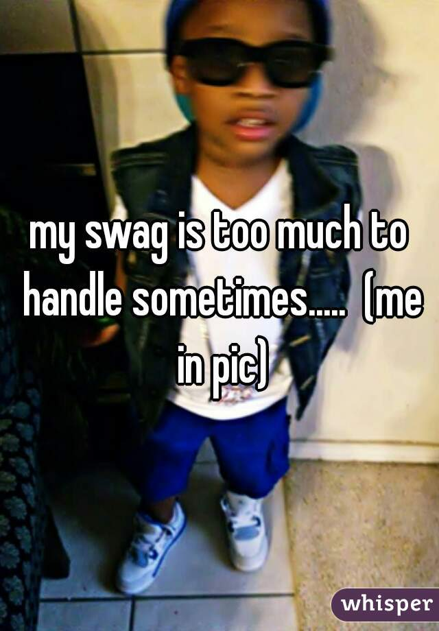my swag is too much to handle sometimes.....  (me in pic)