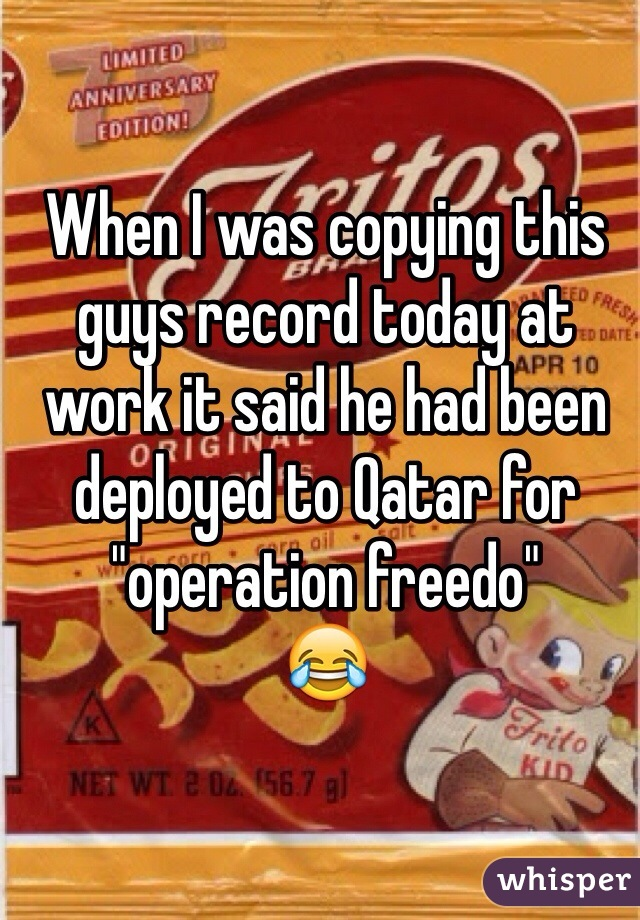"When I was copying this guys record today at work it said he had been deployed to Qatar for ""operation freedo"" 😂"