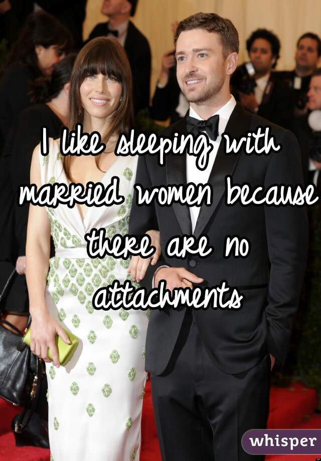 I like sleeping with married women because there are no attachments