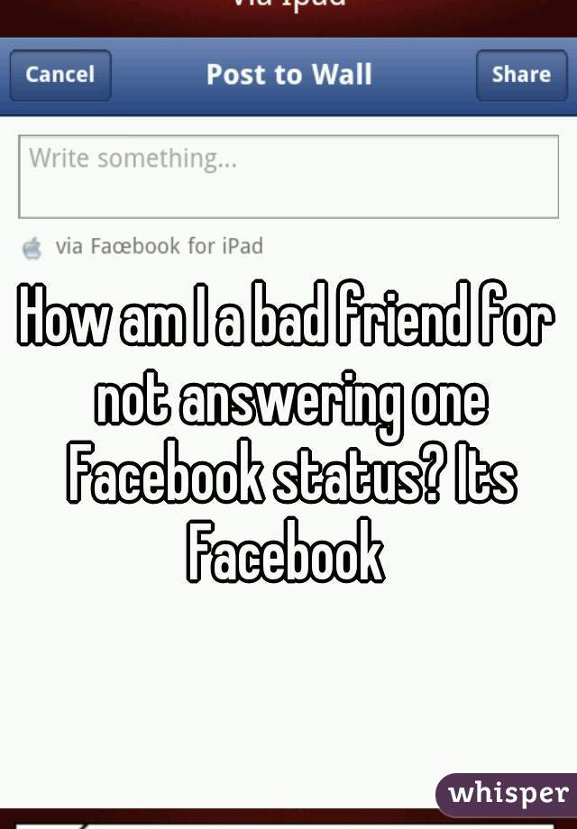 How am I a bad friend for not answering one Facebook status? Its Facebook