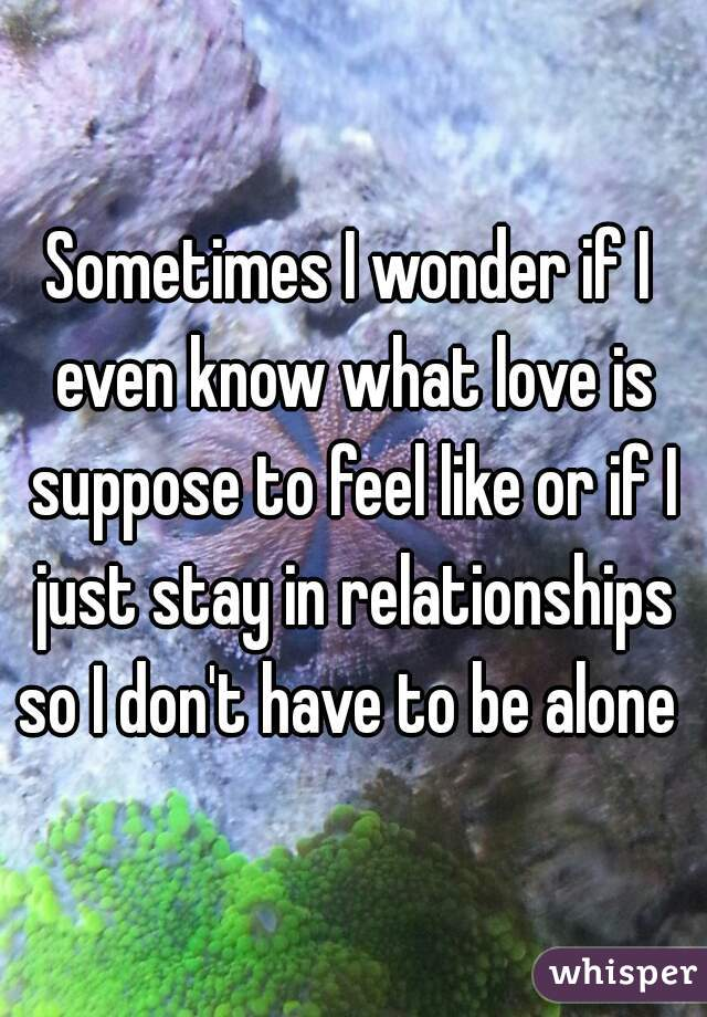 Sometimes I wonder if I even know what love is suppose to feel like or if I just stay in relationships so I don't have to be alone