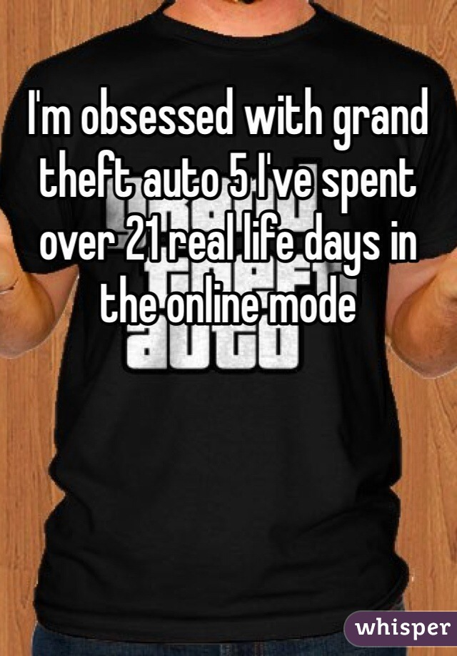 I'm obsessed with grand theft auto 5 I've spent over 21 real life days in the online mode