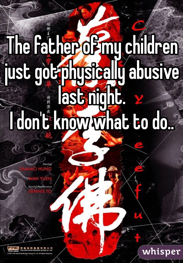 The father of my children just got physically abusive last night. I don't know what to do..