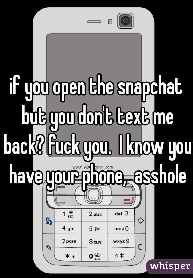 if you open the snapchat but you don't text me back? fuck you.  I know you have your phone,  asshole