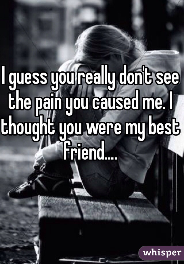 I guess you really don't see the pain you caused me. I thought you were my best friend....