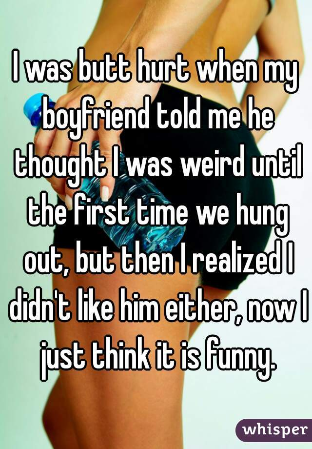 I was butt hurt when my boyfriend told me he thought I was weird until the first time we hung out, but then I realized I didn't like him either, now I just think it is funny.