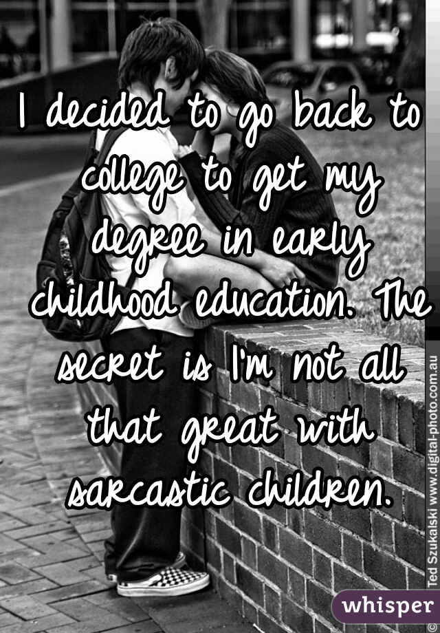 I decided to go back to college to get my degree in early childhood education. The secret is I'm not all that great with sarcastic children.