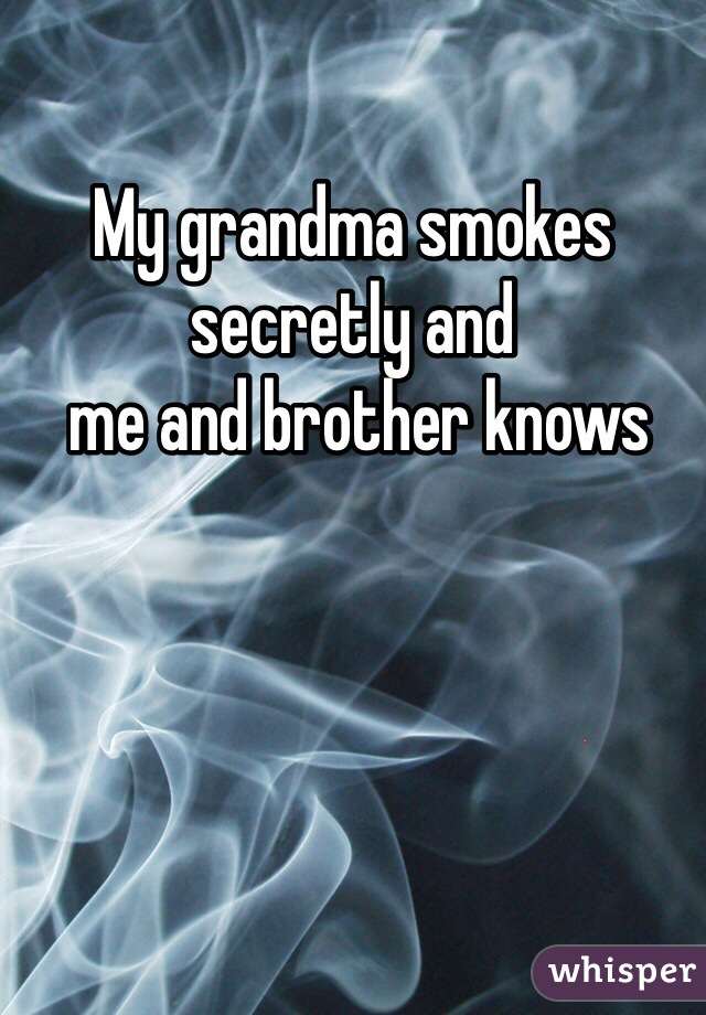 My grandma smokes secretly and  me and brother knows