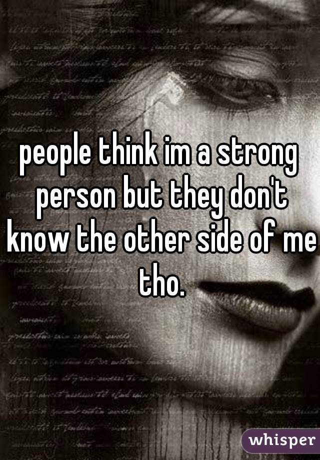 people think im a strong person but they don't know the other side of me tho.