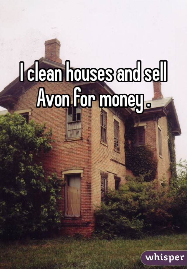 I clean houses and sell Avon for money .