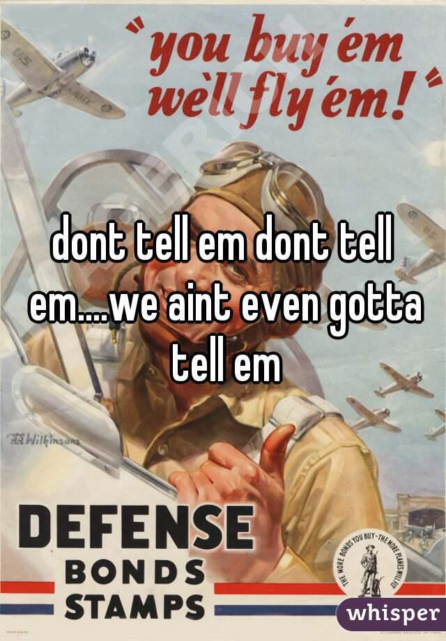 dont tell em dont tell em....we aint even gotta tell em