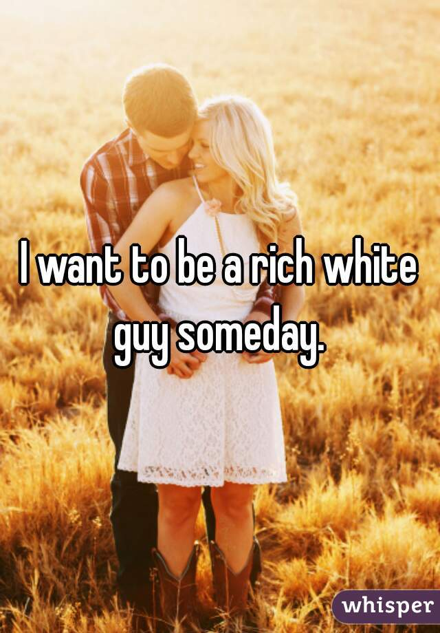 I want to be a rich white guy someday.