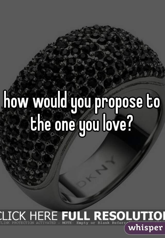 how would you propose to the one you love?