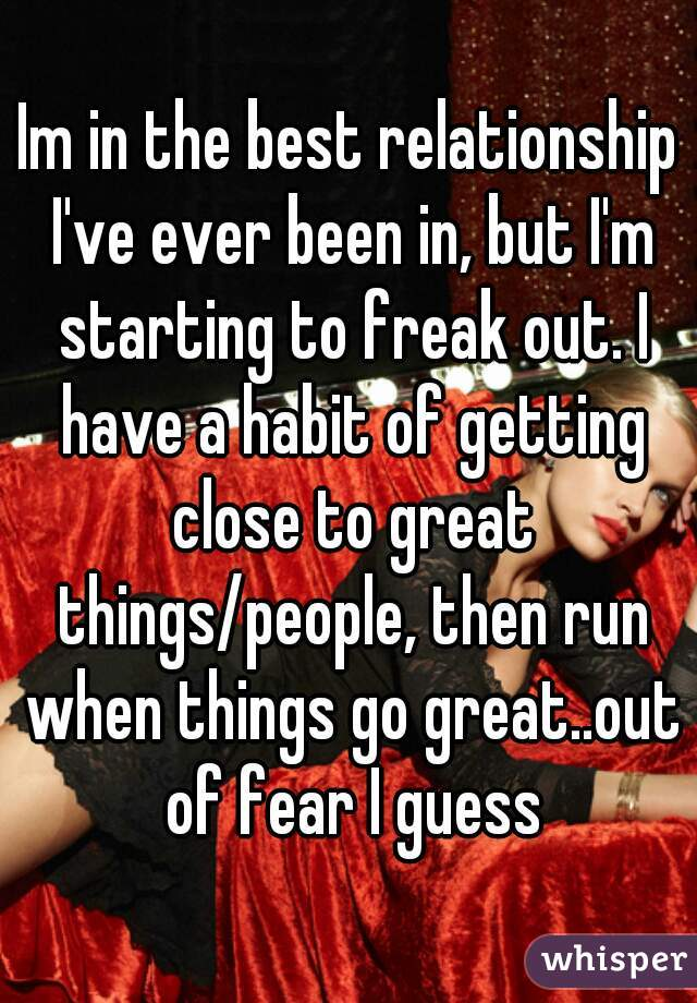 Im in the best relationship I've ever been in, but I'm starting to freak out. I have a habit of getting close to great things/people, then run when things go great..out of fear I guess