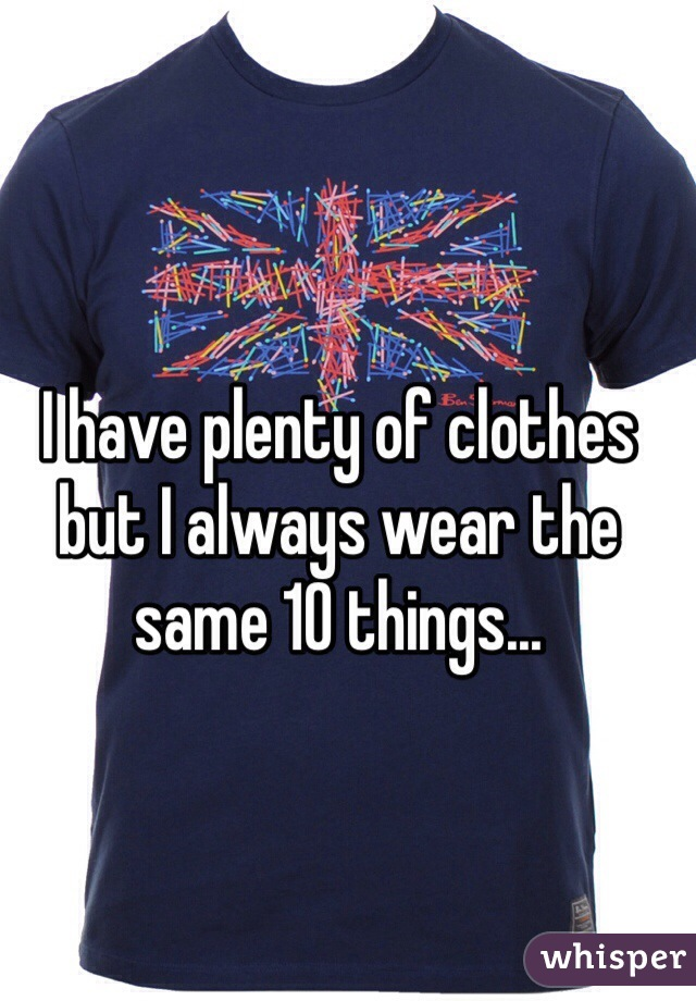 I have plenty of clothes but I always wear the same 10 things...